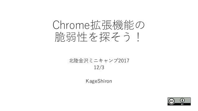 Chrome拡張機能の 脆弱性を探そう! 北陸金沢ミニキャンプ2017 12/3 KageShiron