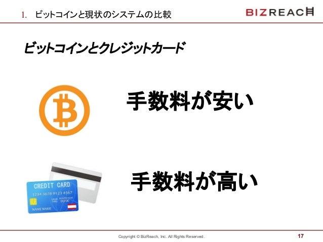 Copyright © BizReach, Inc. All Rights Reserved. 1. ビットコインと現状のシステムの比較 ビットコインとクレジットカード 17 手数料が安い 手数料が高い