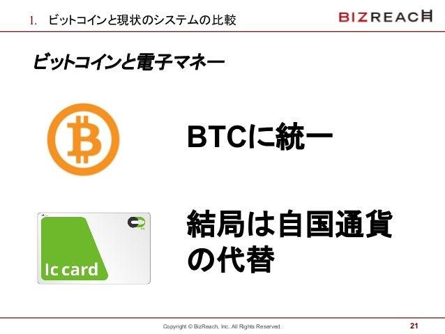 Copyright © BizReach, Inc. All Rights Reserved. 1. ビットコインと現状のシステムの比較 ビットコインと電子マネー 21 BTCに統一 結局は自国通貨 の代替