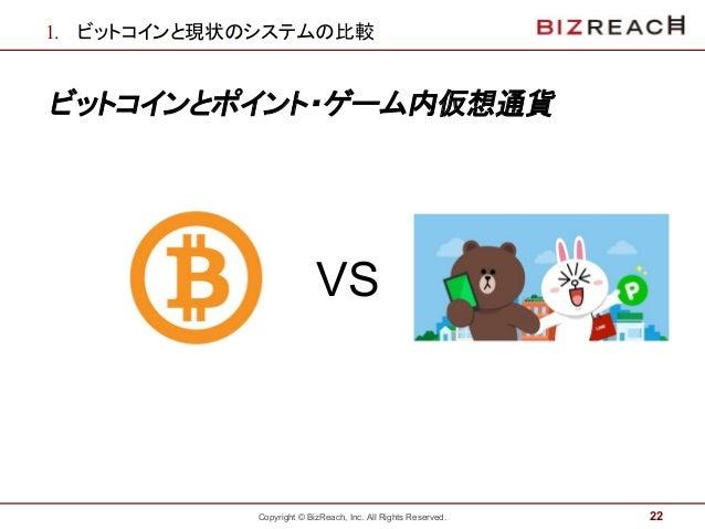 Copyright © BizReach, Inc. All Rights Reserved. 1. ビットコインと現状のシステムの比較 ビットコインとポイント・ゲーム内仮想通貨 22 VS