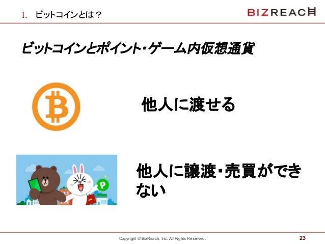 Copyright © BizReach, Inc. All Rights Reserved. 1. ビットコインとは? ビットコインとポイント・ゲーム内仮想通貨 23 他人に渡せる 他人に譲渡・売買ができ ない
