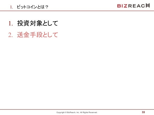 Copyright © BizReach, Inc. All Rights Reserved. 1. ビットコインとは? 1. 投資対象として 2. 送金手段として 33
