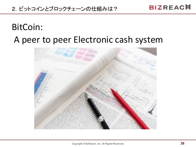 Copyright © BizReach, Inc. All Rights Reserved. 2.ビットコインとブロックチェーンの仕組みは? 38 BitCoin: A peer to peer Electronic cash system