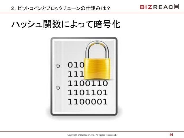 Copyright © BizReach, Inc. All Rights Reserved. 2.ビットコインとブロックチェーンの仕組みは? ハッシュ関数によって暗号化 46