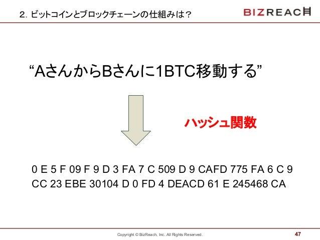 """Copyright © BizReach, Inc. All Rights Reserved. 2.ビットコインとブロックチェーンの仕組みは? 47 """"AさんからBさんに1BTC移動する"""" ハッシュ関数 0 E 5 F 09 F 9 D 3 F..."""