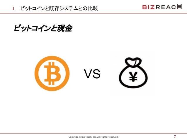 Copyright © BizReach, Inc. All Rights Reserved. 1. ビットコインと既存システムとの比較 ビットコインと現金 7 VS