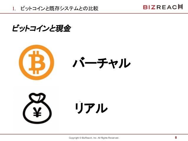 Copyright © BizReach, Inc. All Rights Reserved. 1. ビットコインと既存システムとの比較 ビットコインと現金 8 バーチャル ` リアル