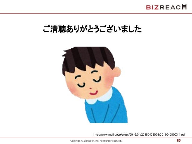 Copyright © BizReach, Inc. All Rights Reserved.   ご清聴ありがとうございました 85 http://www.meti.go.jp/press/2016/04/20160428003/201604...