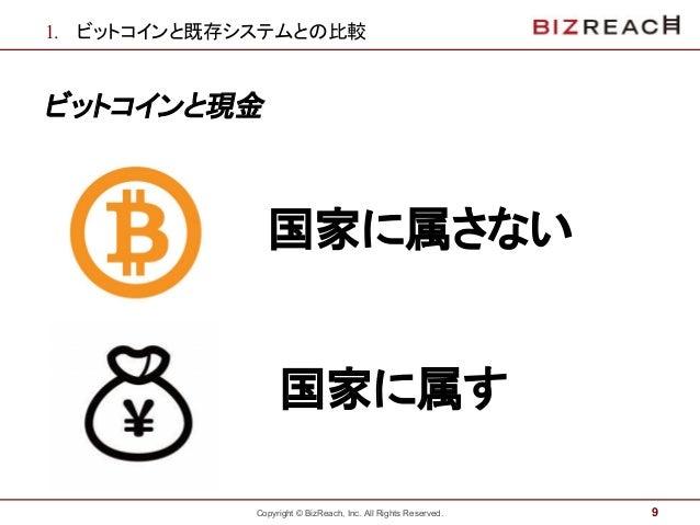 Copyright © BizReach, Inc. All Rights Reserved. 1. ビットコインと既存システムとの比較 ビットコインと現金 9 国家に属さない ` 国家に属す