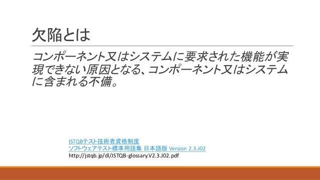 欠陥とは コンポーネント又はシステムに要求された機能が実 現できない原因となる、コンポーネント又はシステム に含まれる不備。 ISTQBテスト技術者資格制度 ソフトウェアテスト標準用語集 日本語版 Version  2.3.J02 http...