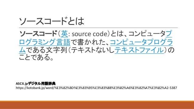 ソースコードとは ソースコード(英:  source  code)とは、コンピュータプ ログラミング言語で書かれた、コンピュータプログラ ムである文字列(テキストないしテキストファイル)の ことである。 ASCII.jpデジタル用語辞典...