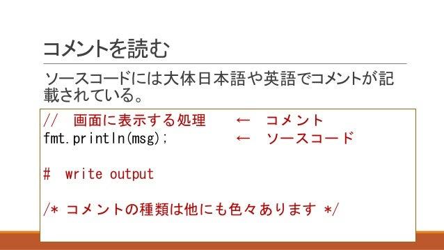 コメントを読む ソースコードには大体日本語や英語でコメントが記 載されている。 // 画面に表示する処理 ← コメント fmt.println(msg); ← ソースコード # write output /* コメントの種類は他にも色々あります...