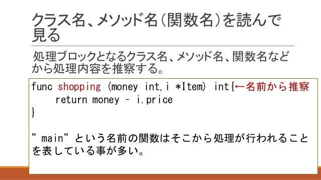 クラス名、メソッド名(関数名)を読んで 見る 処理ブロックとなるクラス名、メソッド名、関数名など から処理内容を推察する。 func shopping (money int,i *Item) int{←名前から推察 return money –...