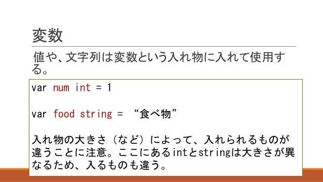 """変数 値や、文字列は変数という入れ物に入れて使用す る。 var num int = 1 var food string = """"食べ物"""" 入れ物の大きさ(など)によって、入れられるものが 違うことに注意。ここにあるintとstringは大きさが..."""