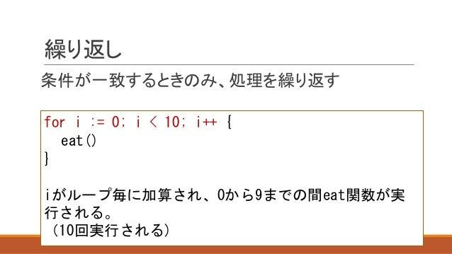繰り返し 条件が一致するときのみ、処理を繰り返す for i := 0; i < 10; i++ { eat() } iがループ毎に加算され、0から9までの間eat関数が実 行される。 (10回実行される)