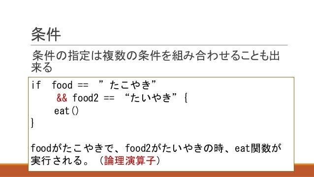 """条件 条件の指定は複数の条件を組み合わせることも出 来る if food == """"たこやき"""" && food2 == """"たいやき""""{ eat() } foodがたこやきで、food2がたいやきの時、eat関数が 実行される。(論理演算子)"""