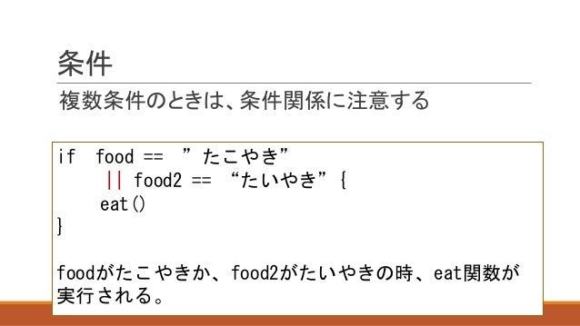"""条件 複数条件のときは、条件関係に注意する if food == """"たこやき""""    food2 == """"たいやき""""{ eat() } foodがたこやきか、food2がたいやきの時、eat関数が 実行される。"""