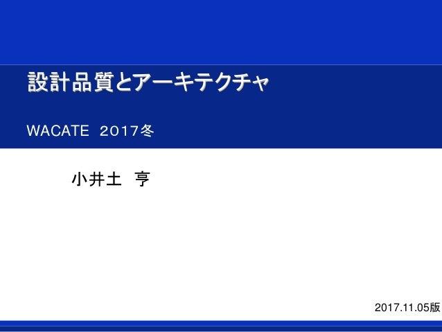 設計品質とアーキテクチャ WACATE 2017冬 小井土 亨 2017.11.05版