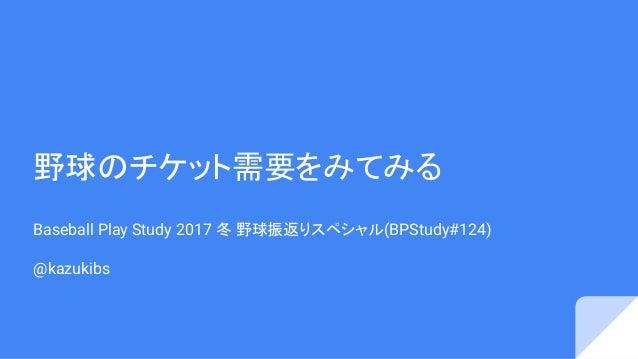 野球のチケット需要をみてみる Baseball Play Study 2017 冬 野球振返りスペシャル(BPStudy#124) @kazukibs