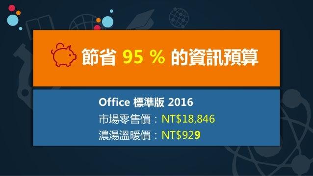 Office 標準版 2016 市場零售價:NT$18,846 濃湯溫暖價:NT$929 節省 95 % 的資訊預算