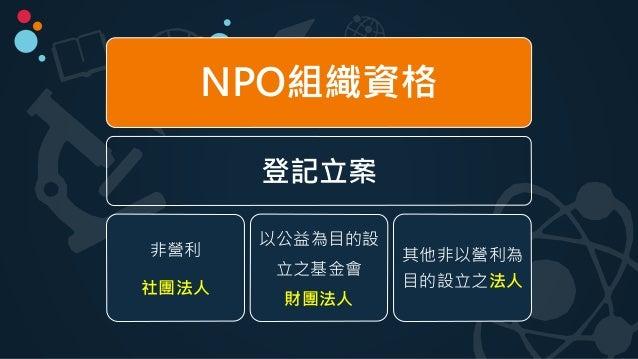NPO組織資格 登記立案 非營利 社團法人 以公益為目的設 立之基金會 財團法人 其他非以營利為 目的設立之法人