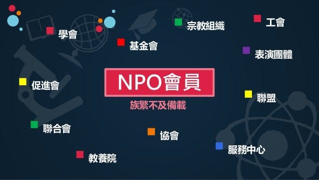 基金會 協會 促進會 聯合會 NPO會員 宗教組織 教養院 學會 服務中心 聯盟 表演團體 族繁不及備載 工會