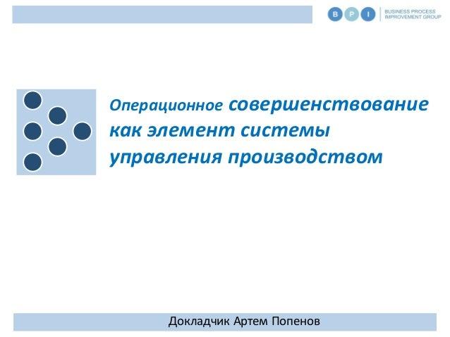 1 Операционное совершенствование как элемент системы управления производством Докладчик Артем Попенов