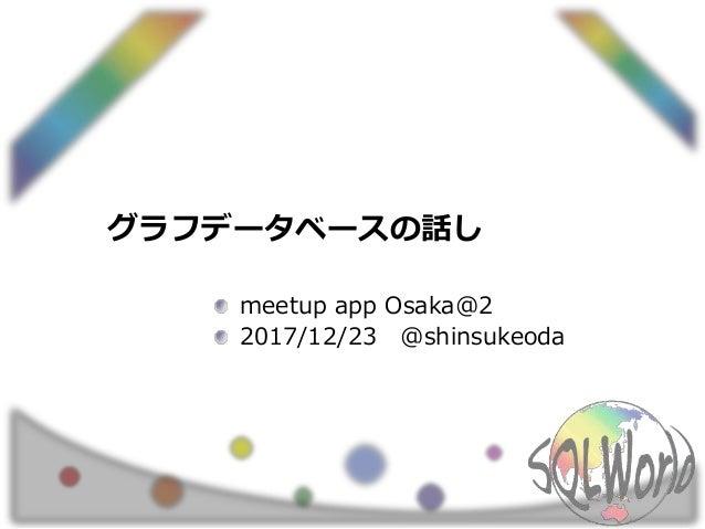 グラフデータベースの話し meetup app Osaka@2 2017/12/23 @shinsukeoda