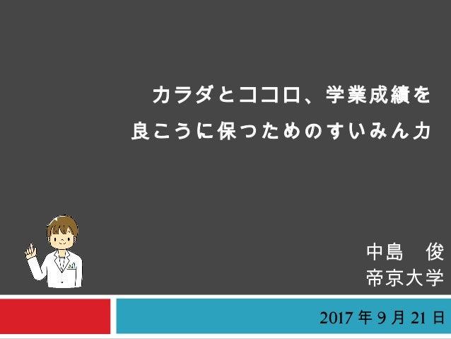 カラダとココロ、学業成績を 良こうに保つためのすいみん力 中島 俊 帝京大学 2017 年 9 月 21 日