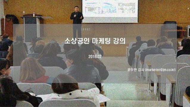 소상공인 마케팅 강의 2018.02 윤수만 강사 (marketer@jm.co.kr)