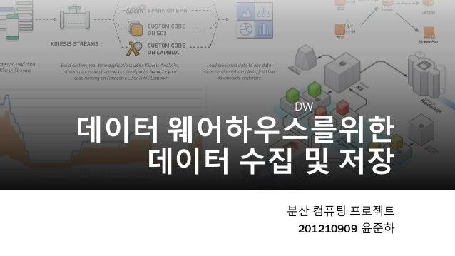 DW 데이터 웨어하우스를위한 데이터 수집 및 저장 분산 컴퓨팅 프로젝트 201210909 윤준하