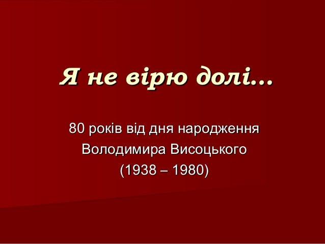 Я не вірю долі…Я не вірю долі… 80 років від дня народження80 років від дня народження Володимира ВисоцькогоВолодимира Висо...