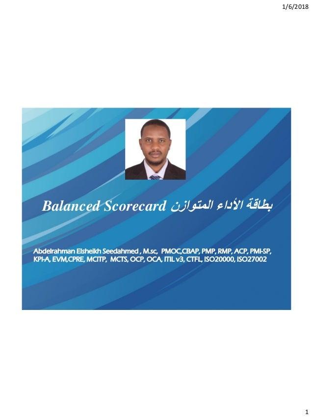 1/6/2018 1 المتوازن األداء بطاقةBalanced Scorecard Abdelrahman Elsheikh Seedahmed , M.sc, PMOC,CBAP, PMP, RMP, ACP, ...
