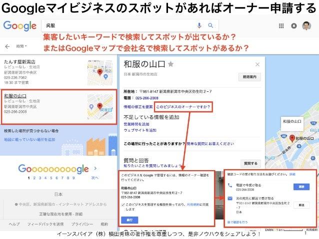 Googleマイビジネスのスポットがあればオーナー申請する イーンスパイア(株)横田秀珠の著作権を尊重しつつ、是非ノウハウをシェアしよう! 1 集客したいキーワードで検索してスポットが出ているか? またはGoogleマップで会社名で検索してスポ...