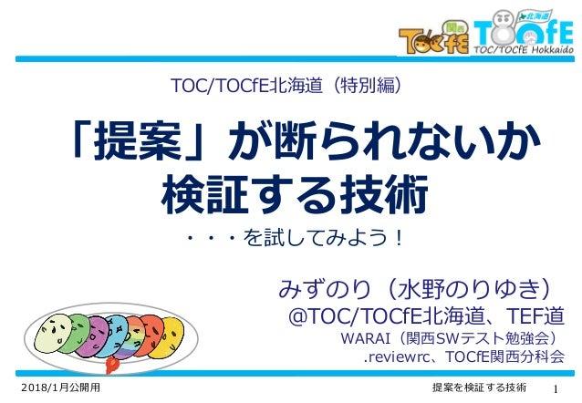 12018/1月公開用 提案を検証する技術 「提案」が断られないか 検証する技術 ・・・を試してみよう! みずのり(水野のりゆき) @TOC/TOCfE北海道、TEF道 WARAI(関西SWテスト勉強会) .reviewrc、TOCfE関西分科...