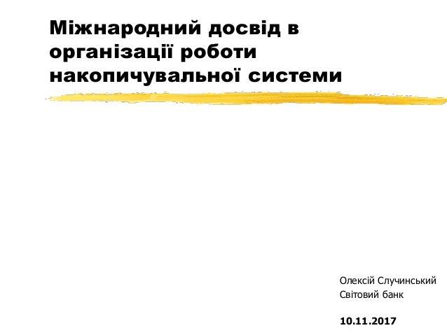 Міжнародний досвід в організації роботи накопичувальної системи Олексій Случинський Світовий банк 10.11.2017