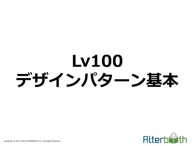 Copyright © 2015-2018 ALTERBOOTH inc. All Rights Reserved. Lv100 デザインパターン基本