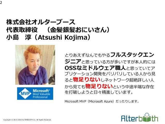 Copyright © 2015-2018 ALTERBOOTH inc. All Rights Reserved. 株式会社オルターブース 代表取締役 (金髪銀髪おにいさん) 小島 淳(Atsushi Kojima) 2 とりあえずなんでもや...