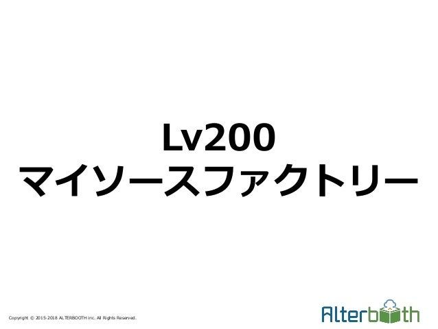 Copyright © 2015-2018 ALTERBOOTH inc. All Rights Reserved. Lv200 マイソースファクトリー