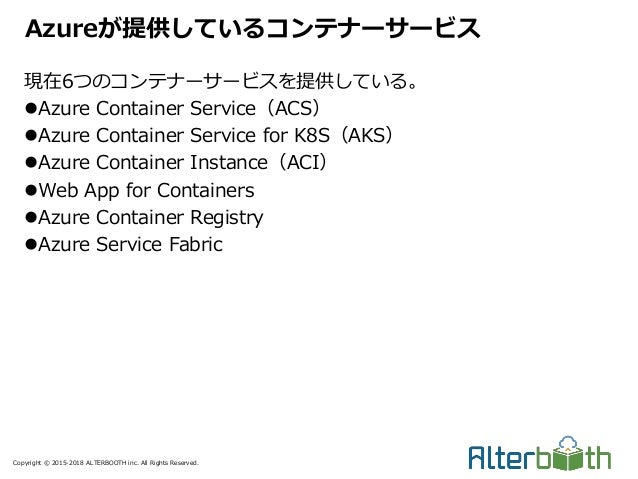 Copyright © 2015-2018 ALTERBOOTH inc. All Rights Reserved. 現在6つのコンテナーサービスを提供している。 Azure Container Service(ACS) Azure Con...