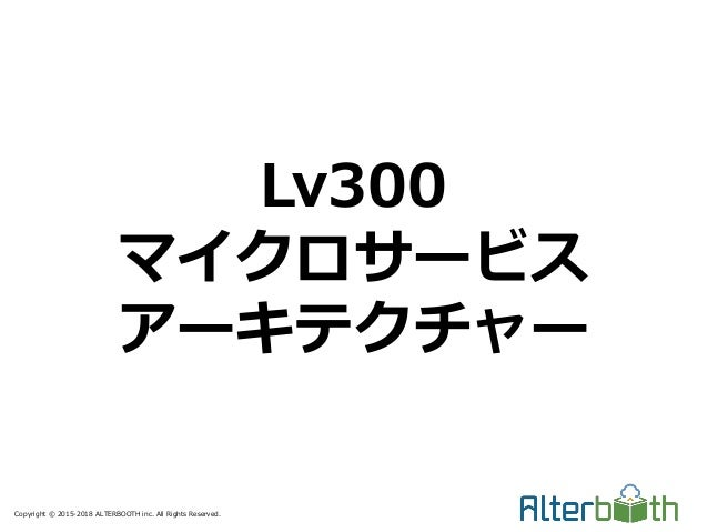 Copyright © 2015-2018 ALTERBOOTH inc. All Rights Reserved. Lv300 マイクロサービス アーキテクチャー