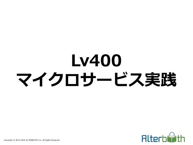 Copyright © 2015-2018 ALTERBOOTH inc. All Rights Reserved. Lv400 マイクロサービス実践