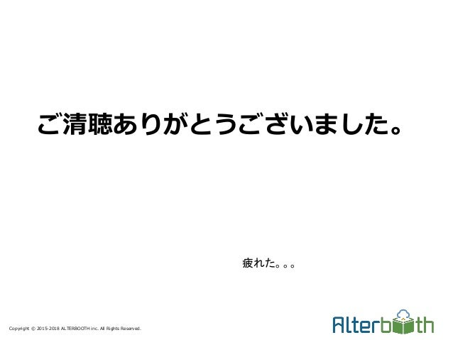 Copyright © 2015-2018 ALTERBOOTH inc. All Rights Reserved. ご清聴ありがとうございました。 疲れた。。。