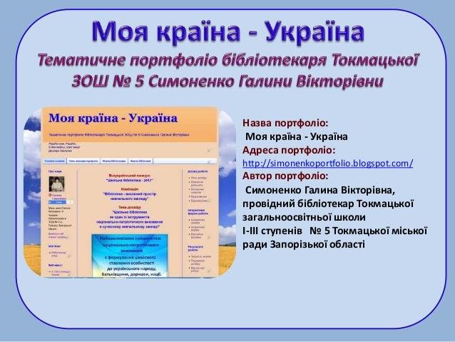 Назва портфоліо: Моя країна - Україна Адреса портфоліо: http://simonenkoportfolio.blogspot.com/ Автор портфоліо: Симоненко...