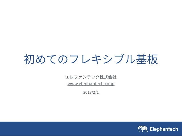 初めてのフレキシブル基板 エレファンテック株式会社 www.elephantech.co.jp 2018/2/1