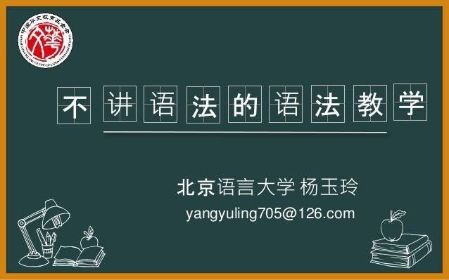 讲不 法 的 语 法 yangyuling705@126.com 教 北京语言大学 杨玉玲 学语