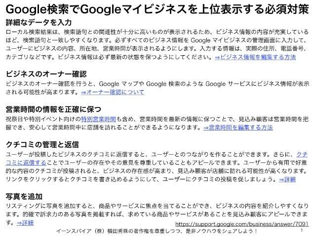 Google検索でGoogleマイビジネスを上位表示する必須対策 イーンスパイア(株)横田秀珠の著作権を尊重しつつ、是非ノウハウをシェアしよう! 1 詳細なデータを入力 ローカル検索結果は、検索語句との関連性が十分に高いものが表示されるため、ビ...
