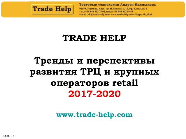 06.02.18 TRADE HELP Тренды и перспективы развития ТРЦ и крупных операторов retail 2017-2020 www.trade-help.com