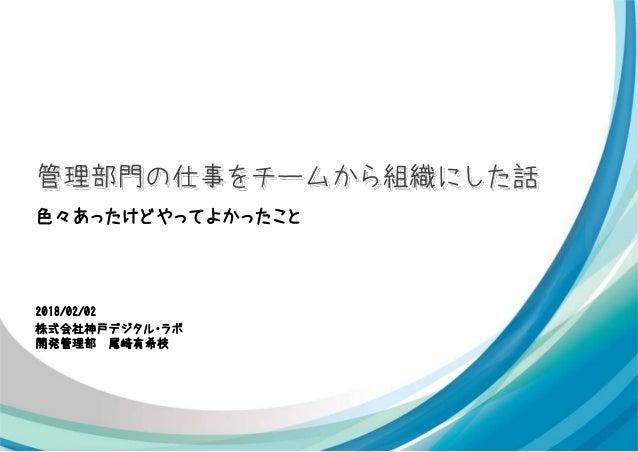 2018/02/02 株式会社神戸デジタル・ラボ 開発管理部 尾崎有希枝 管理部門の仕事をチームから組織にした話 色々あったけどやってよかったこと