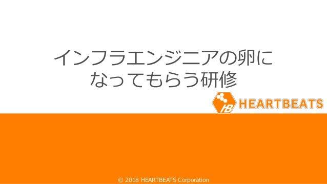 1© 2018 HEARTBEATS Corporation© 2018 HEARTBEATS Corporation インフラエンジニアの卵に なってもらう研修